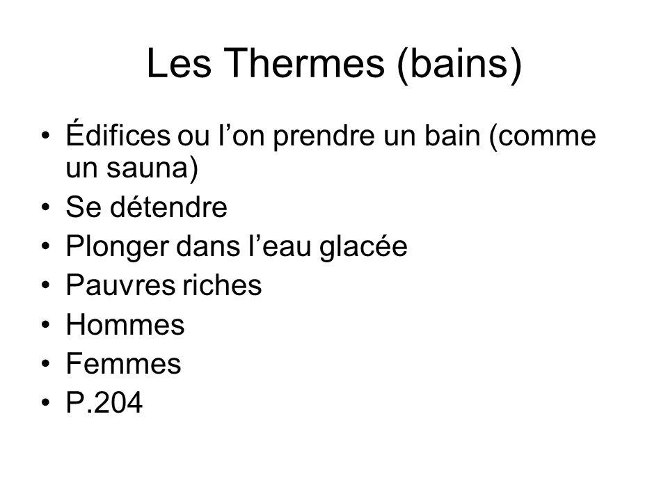 Les Thermes (bains) Édifices ou lon prendre un bain (comme un sauna) Se détendre Plonger dans leau glacée Pauvres riches Hommes Femmes P.204