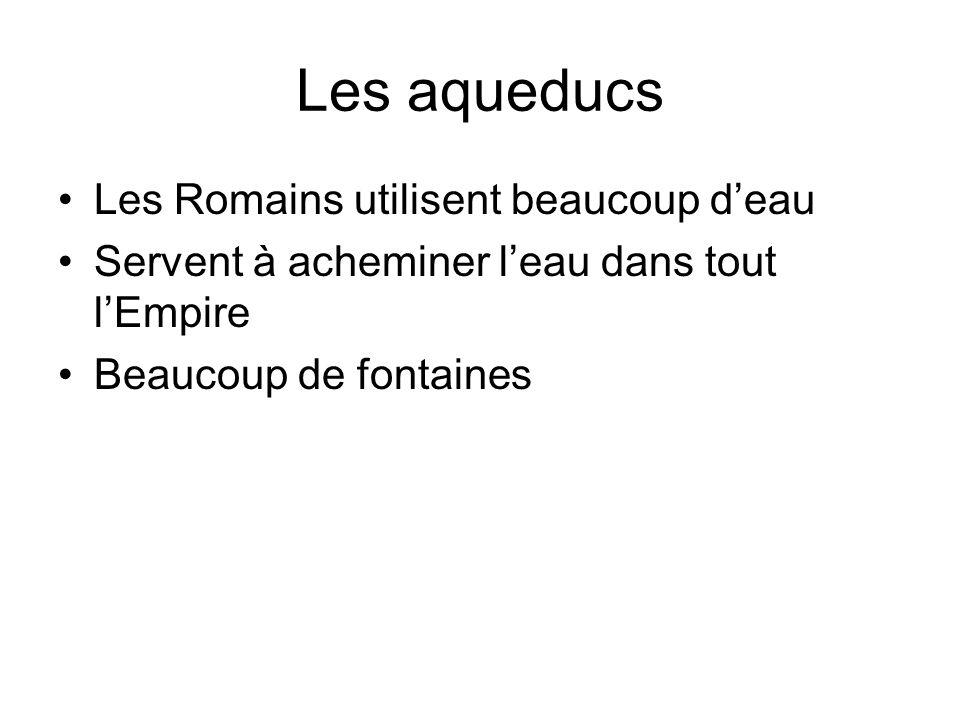 Les aqueducs Les Romains utilisent beaucoup deau Servent à acheminer leau dans tout lEmpire Beaucoup de fontaines