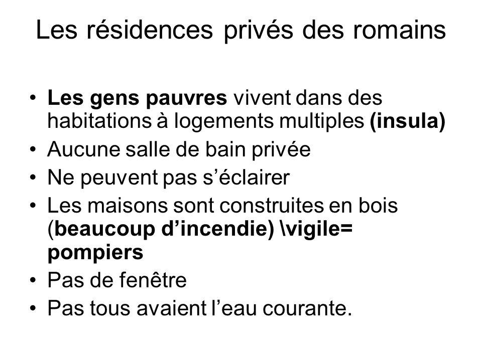 Les résidences privés des romains Les gens pauvres vivent dans des habitations à logements multiples (insula) Aucune salle de bain privée Ne peuvent p