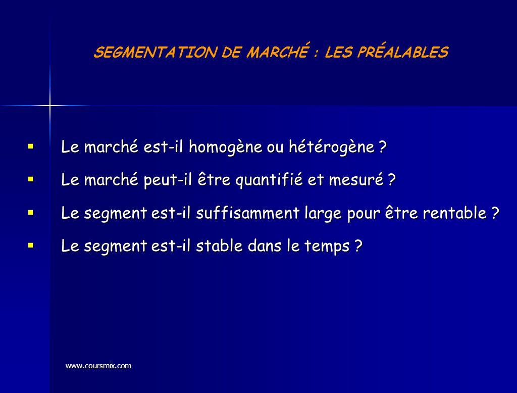 www.coursmix.com SEGMENTATION DE MARCHÉ : LES PRÉALABLES Le marché est-il homogène ou hétérogène ? Le marché est-il homogène ou hétérogène ? Le marché