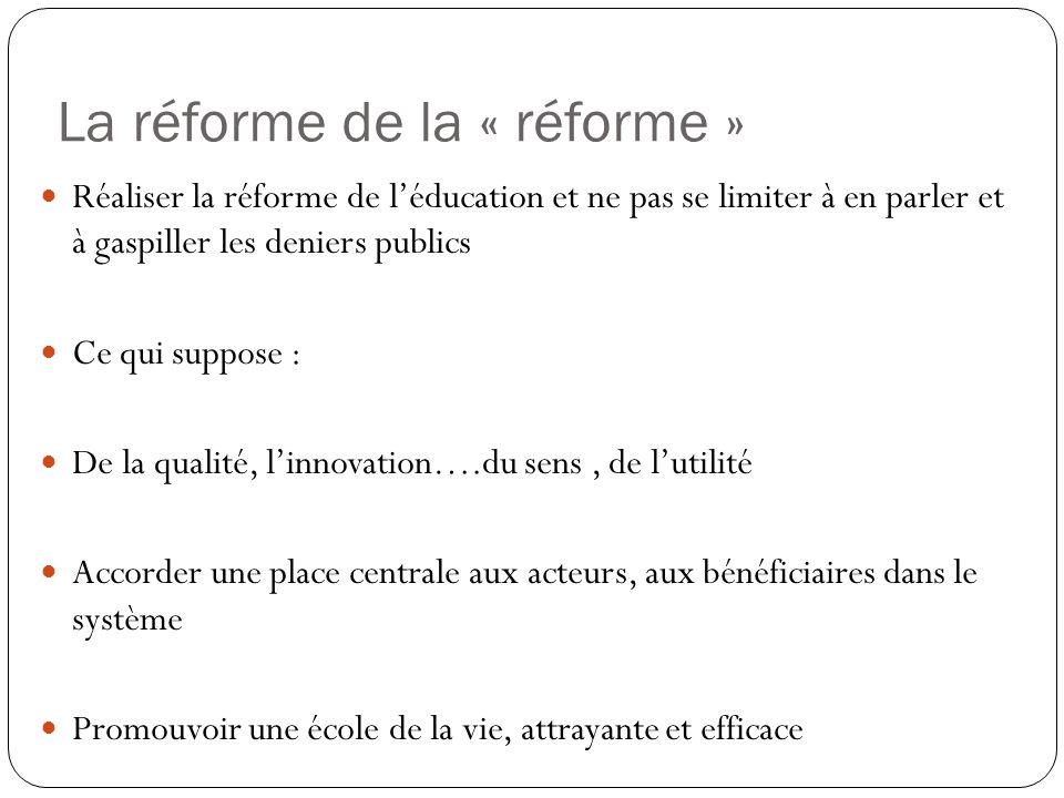 La réforme de la « réforme » Réaliser la réforme de léducation et ne pas se limiter à en parler et à gaspiller les deniers publics Ce qui suppose : De la qualité, linnovation….du sens, de lutilité Accorder une place centrale aux acteurs, aux bénéficiaires dans le système Promouvoir une école de la vie, attrayante et efficace