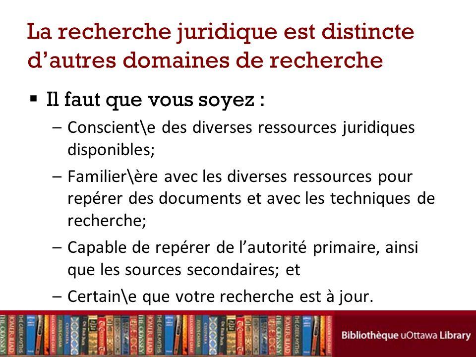 La recherche juridique est distincte dautres domaines de recherche Il faut que vous soyez : –Conscient\e des diverses ressources juridiques disponible