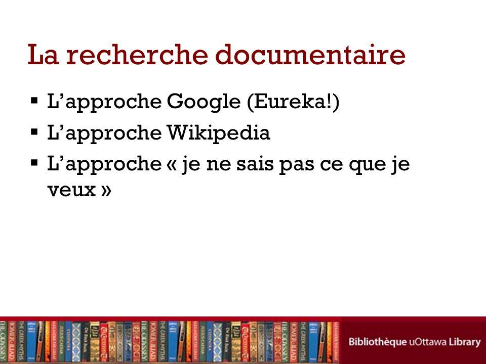 La recherche documentaire Lapproche Google (Eureka!) Lapproche Wikipedia Lapproche « je ne sais pas ce que je veux »
