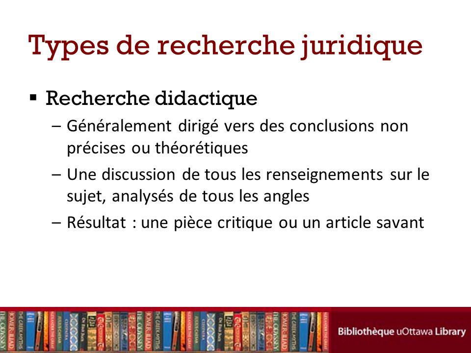 Types de recherche juridique Recherche didactique –Généralement dirigé vers des conclusions non précises ou théorétiques –Une discussion de tous les r