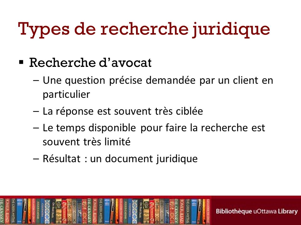 Types de recherche juridique Recherche davocat –Une question précise demandée par un client en particulier –La réponse est souvent très ciblée –Le temps disponible pour faire la recherche est souvent très limité –Résultat : un document juridique
