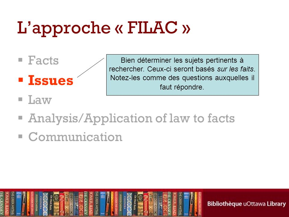 Facts Issues Law Analysis/Application of law to facts Communication Lapproche « FILAC » Bien déterminer les sujets pertinents à rechercher.