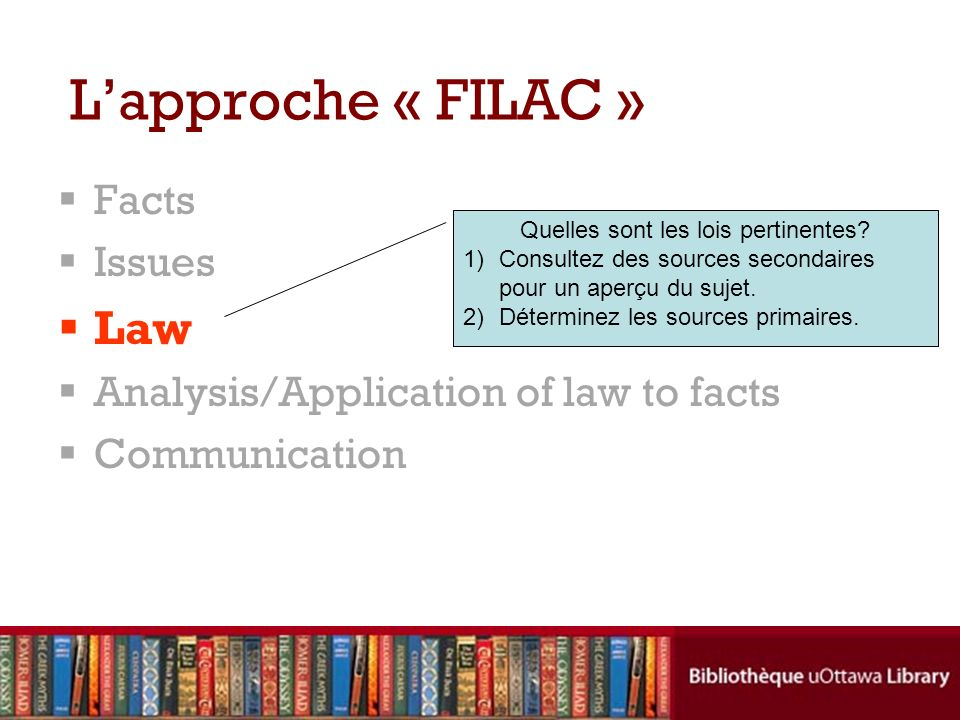 Facts Issues Law Analysis/Application of law to facts Communication Lapproche « FILAC » Quelles sont les lois pertinentes? 1)Consultez des sources sec