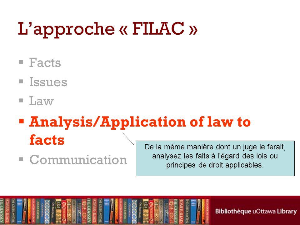 Facts Issues Law Analysis/Application of law to facts Communication Lapproche « FILAC » De la même manière dont un juge le ferait, analysez les faits à légard des lois ou principes de droit applicables.