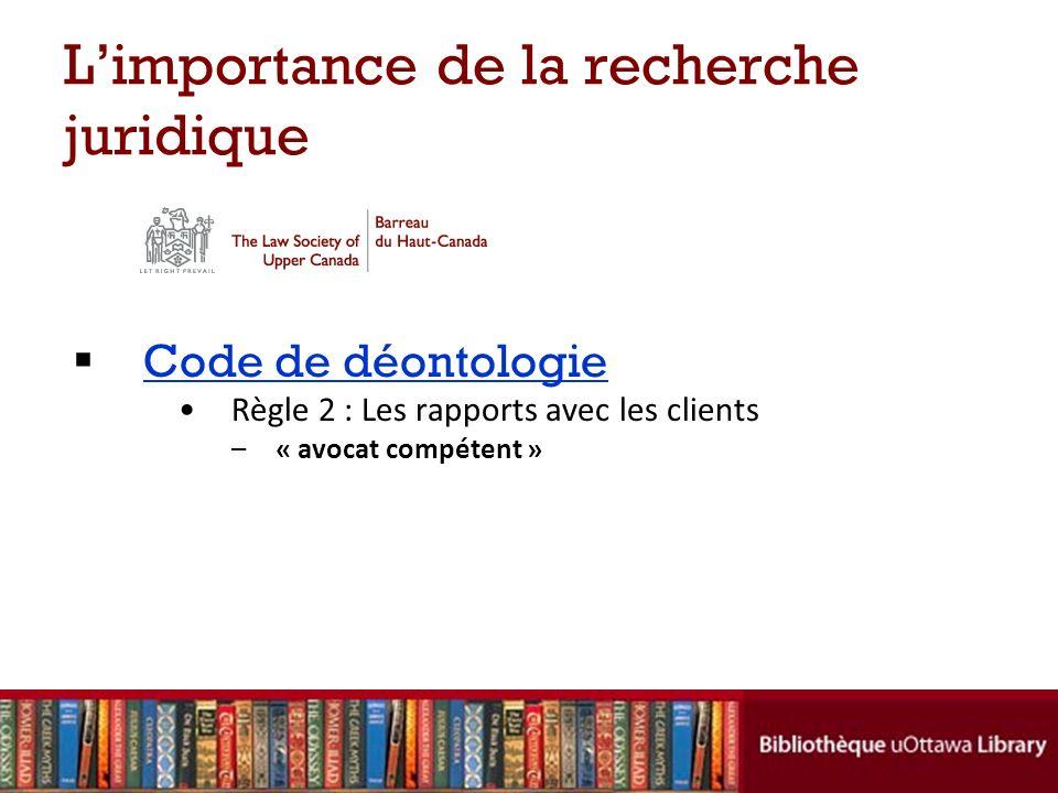 Limportance de la recherche juridique Code de déontologie Règle 2 : Les rapports avec les clients –« avocat compétent »
