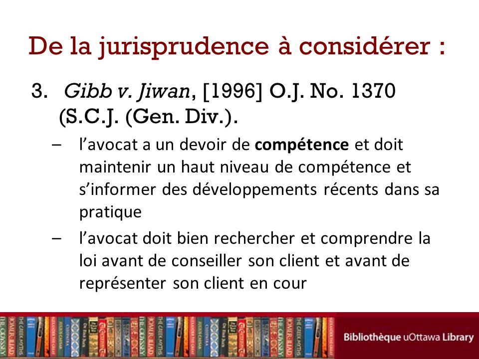 De la jurisprudence à considérer : 3. Gibb v. Jiwan, [1996] O.J. No. 1370 (S.C.J. (Gen. Div.). –lavocat a un devoir de compétence et doit maintenir un