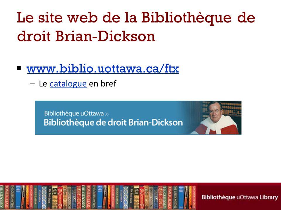 Le site web de la Bibliothèque de droit Brian-Dickson www.biblio.uottawa.ca/ftx –Le catalogue en brefcatalogue