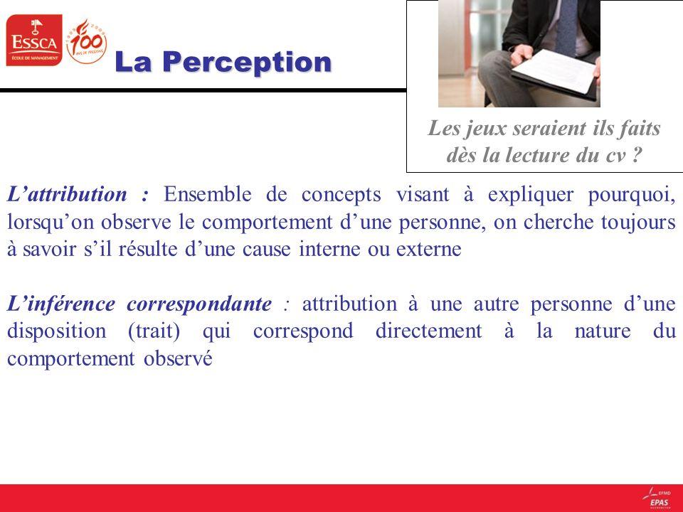 La Perception La Perception Les jeux seraient ils faits dès la lecture du cv ? Lattribution : Ensemble de concepts visant à expliquer pourquoi, lorsqu