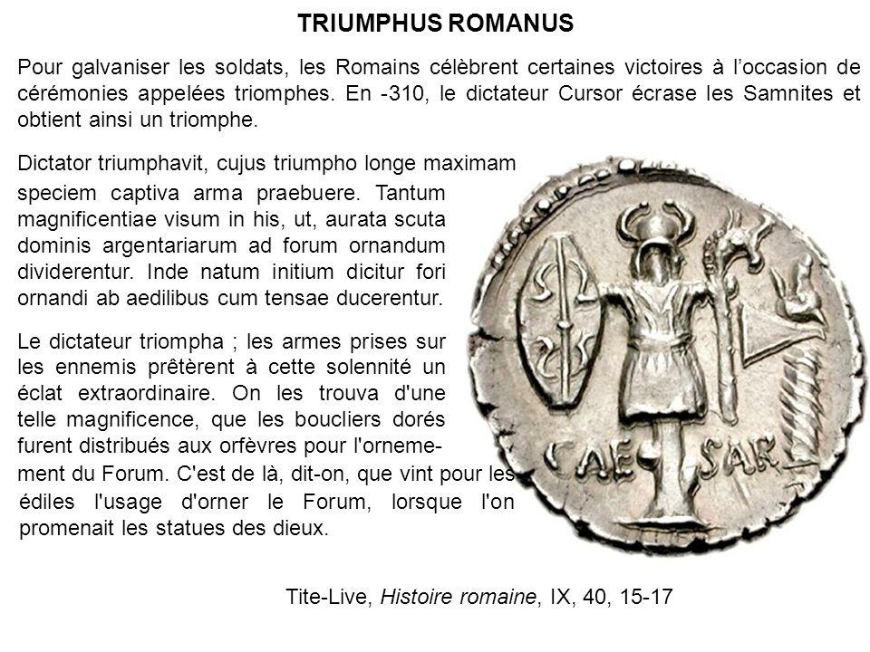 TRIUMPHUS ROMANUS Pour galvaniser les soldats, les Romains célèbrent certaines victoires à loccasion de cérémonies appelées triomphes. En -310, le dic
