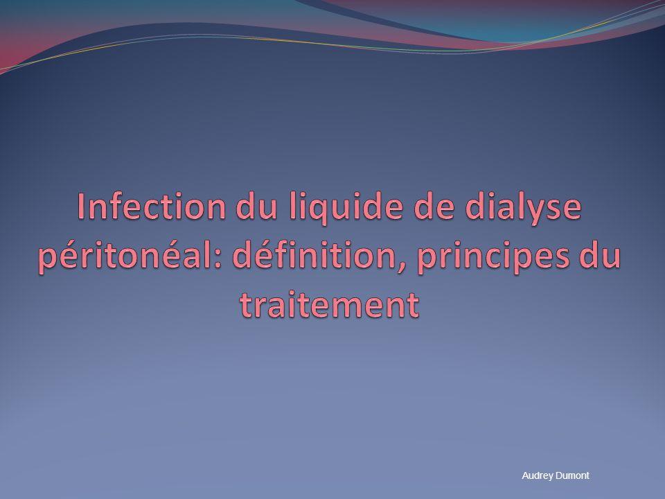Infection du liquide de dialyse péritonéal Epidémiologie : DPCA: 1 épisode / 41 mois DPA: 1 épisode / 42 mois Deuxième cause de transfert en HD (16.6% après sous dialyse) Clinique: liquide de drainage trouble douleurs abdominales fièvre Diagnostic: ECBDP ( flacon stérile ECBU et flacon hémocultures): GB supérieur à 100/mm 3,50% de PNN DPA : temps de contact plus court, % de PNN+++ Examen microbiologique: direct (positif dans 50% des cas) Mise en Culture et Antibiogramme ISPD Guidelines.