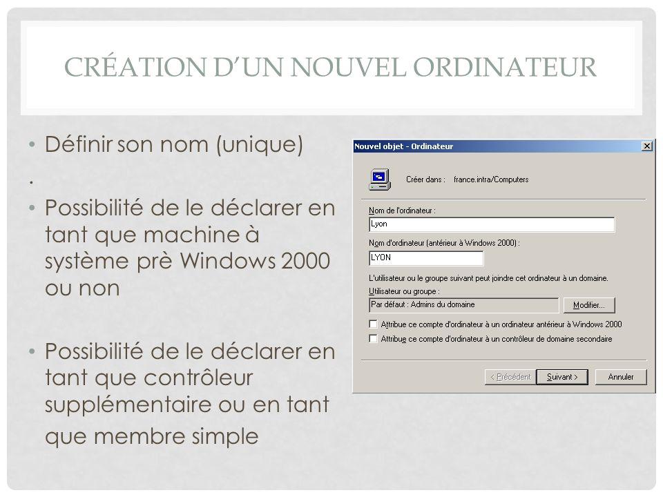 CRÉATION DUN NOUVEL ORDINATEUR Définir son nom (unique). Possibilité de le déclarer en tant que machine à système prè Windows 2000 ou non Possibilité