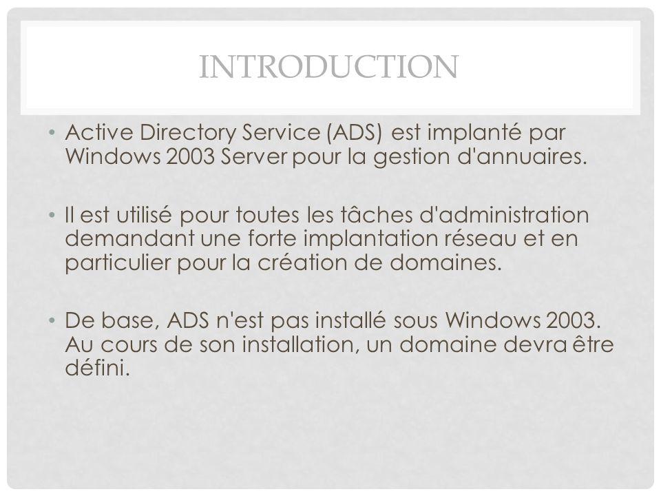 INTRODUCTION Active Directory Service (ADS) est implanté par Windows 2003 Server pour la gestion d'annuaires. Il est utilisé pour toutes les tâches d'
