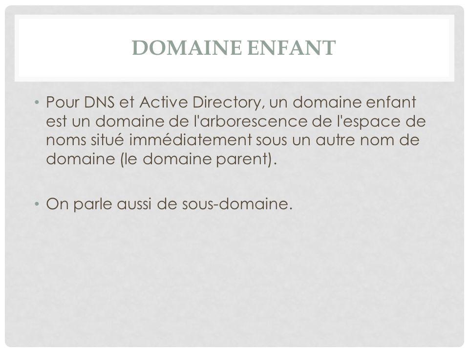 DOMAINE ENFANT Pour DNS et Active Directory, un domaine enfant est un domaine de l'arborescence de l'espace de noms situé immédiatement sous un autre
