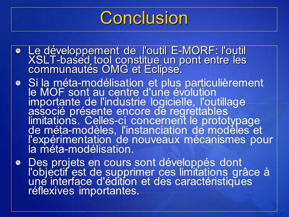 Conclusion Le d é veloppement de l'outil E-MORF: l'outil XSLT-based tool constitue un pont entre les communaut é s OMG et Eclipse. Si la méta-modélisa