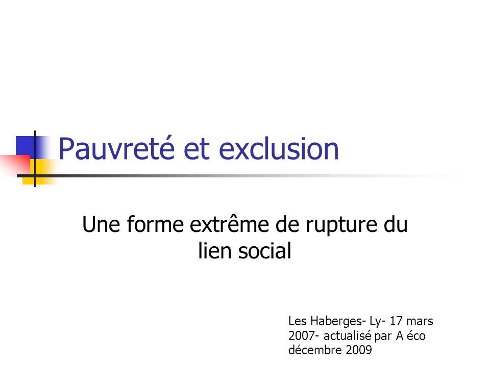 Pauvreté et exclusion Une forme extrême de rupture du lien social Les Haberges- Ly- 17 mars 2007- actualisé par A éco décembre 2009