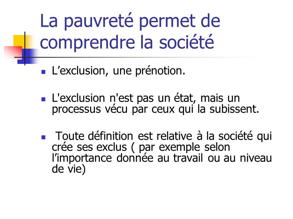 La pauvreté permet de comprendre la société Lexclusion, une prénotion. L'exclusion n'est pas un état, mais un processus vécu par ceux qui la subissent