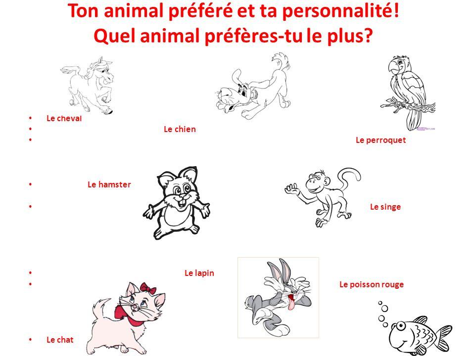 Ton animal préféré et ta personnalité! Quel animal préfères-tu le plus? Le cheval Le chien Le perroquet Le hamster Le singe Le lapin Le poisson rouge