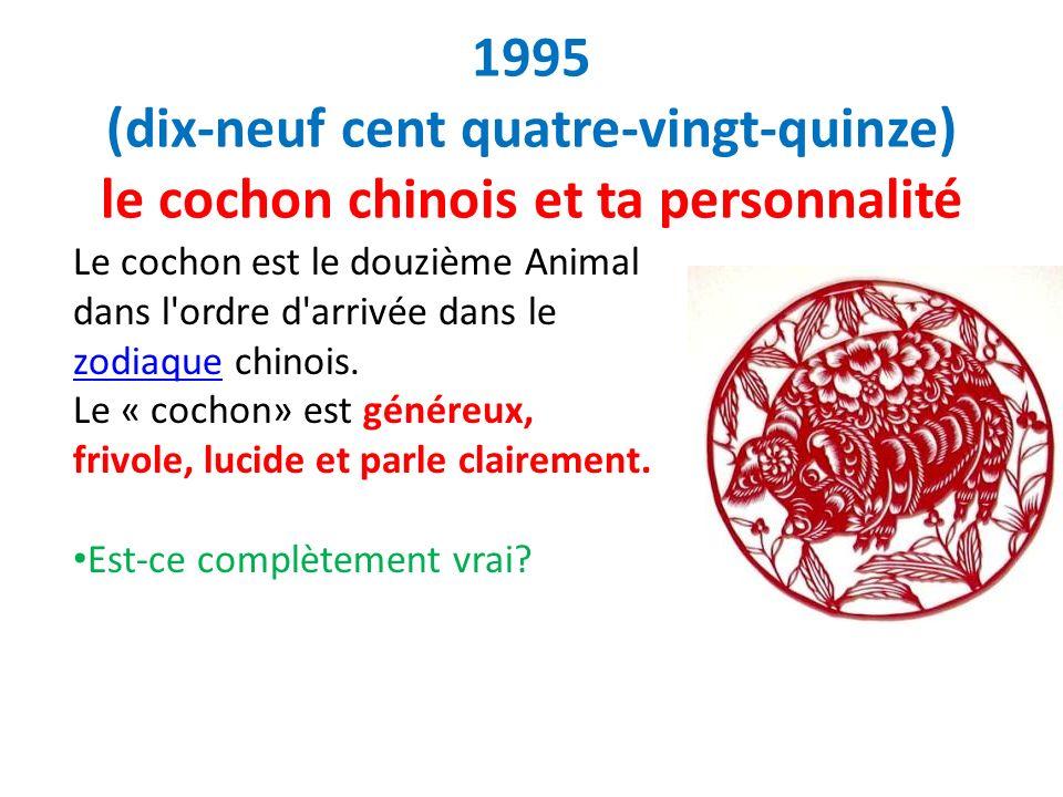 1995 (dix-neuf cent quatre-vingt-quinze) le cochon chinois et ta personnalité Le cochon est le douzième Animal dans l'ordre d'arrivée dans le zodiaque
