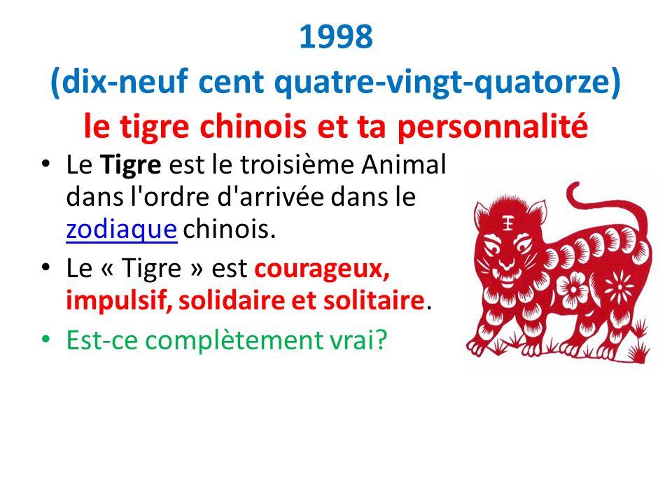 1998 (dix-neuf cent quatre-vingt-quatorze) le tigre chinois et ta personnalité Le Tigre est le troisième Animal dans l'ordre d'arrivée dans le zodiaqu