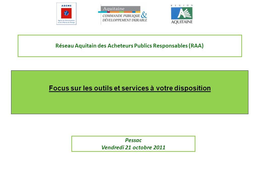 Focus sur les outils et services à votre disposition Réseau Aquitain des Acheteurs Publics Responsables (RAA) Pessac Vendredi 21 octobre 2011