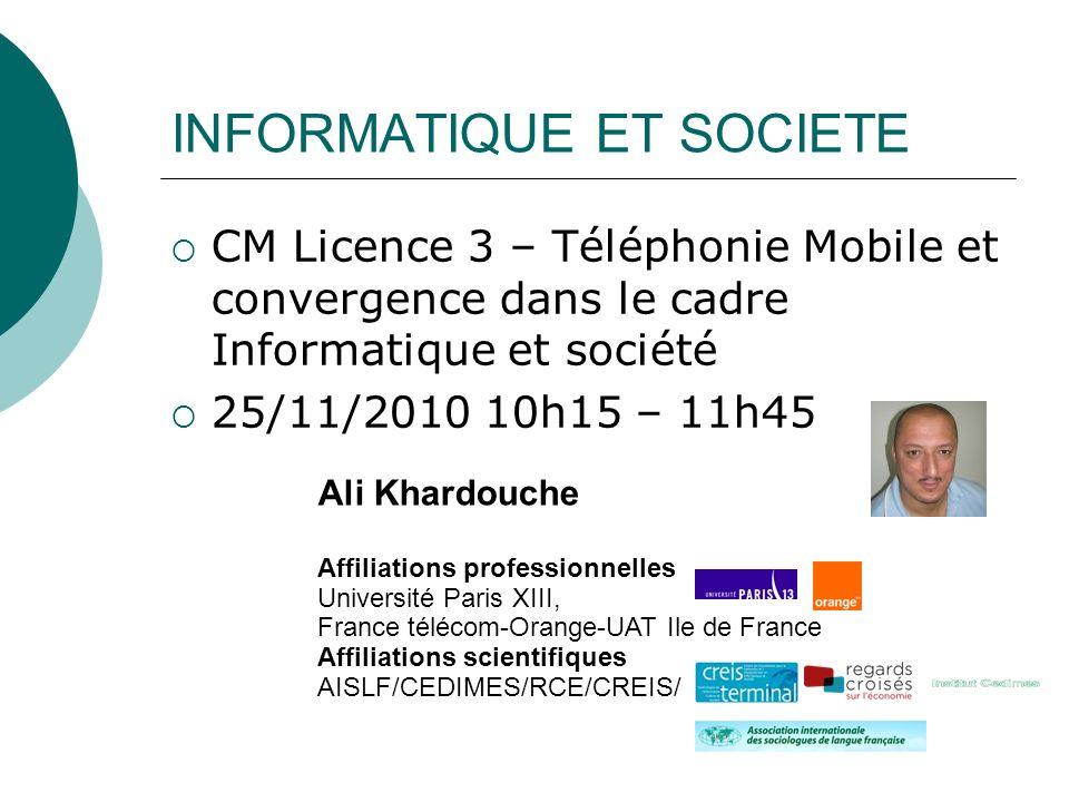 INFORMATIQUE ET SOCIETE CM Licence 3 – Téléphonie Mobile et convergence dans le cadre Informatique et société 25/11/2010 10h15 – 11h45 Ali Khardouche