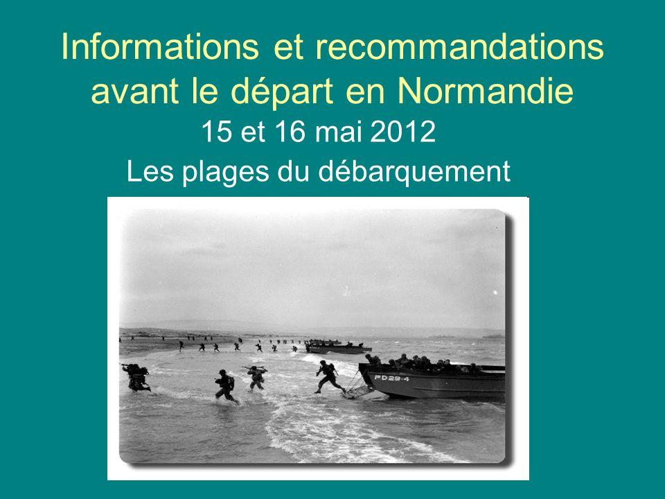Informations et recommandations avant le départ en Normandie 15 et 16 mai 2012 Les plages du débarquement