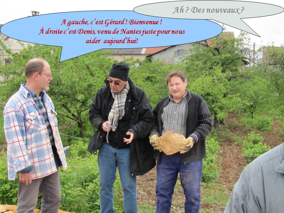 A gauche, cest Gérard ! Bienvenue ! À droite cest Denis, venu de Nantes juste pour nous aider aujourdhui! Ah ? Des nouveaux ?