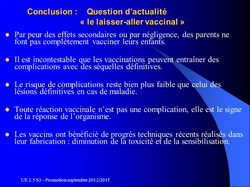 UE 2.5 S3 - Promotion septembre 2012/2015 Conclusion : Question dactualité « le laisser-aller vaccinal » Par peur des effets secondaires ou par néglig