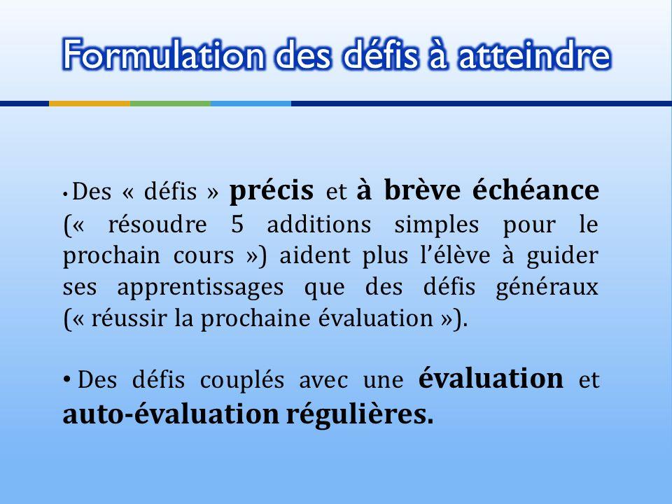 Des « défis » précis et à brève échéance (« résoudre 5 additions simples pour le prochain cours ») aident plus lélève à guider ses apprentissages que des défis généraux (« réussir la prochaine évaluation »).