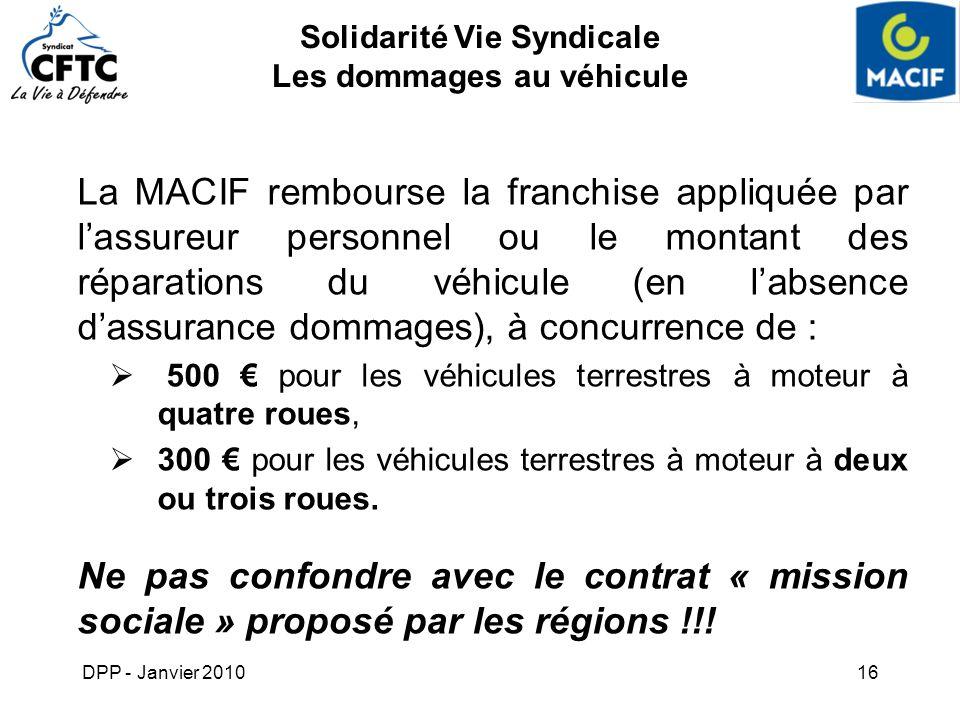 DPP - Janvier 201016 Solidarité Vie Syndicale Les dommages au véhicule La MACIF rembourse la franchise appliquée par lassureur personnel ou le montant