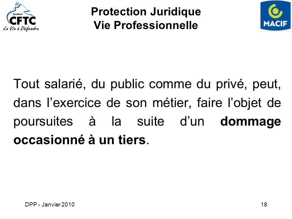 DPP - Janvier 201018 Protection Juridique Vie Professionnelle Tout salarié, du public comme du privé, peut, dans lexercice de son métier, faire lobjet