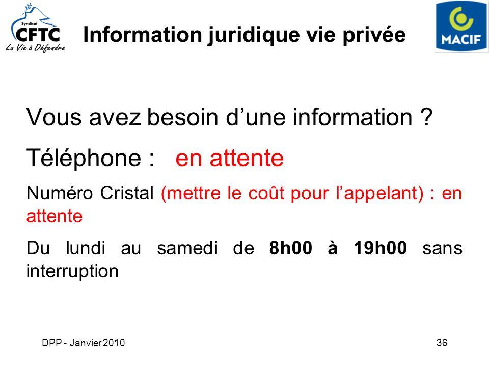 DPP - Janvier 201036 Information juridique vie privée Vous avez besoin dune information ? Téléphone : en attente Numéro Cristal (mettre le coût pour l