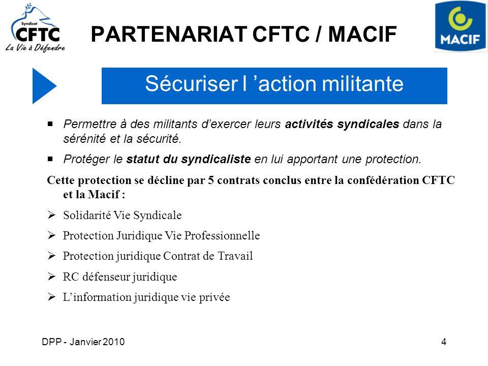 DPP - Janvier 20104 PARTENARIAT CFTC / MACIF Sécuriser l action militante Permettre à des militants dexercer leurs activités syndicales dans la séréni