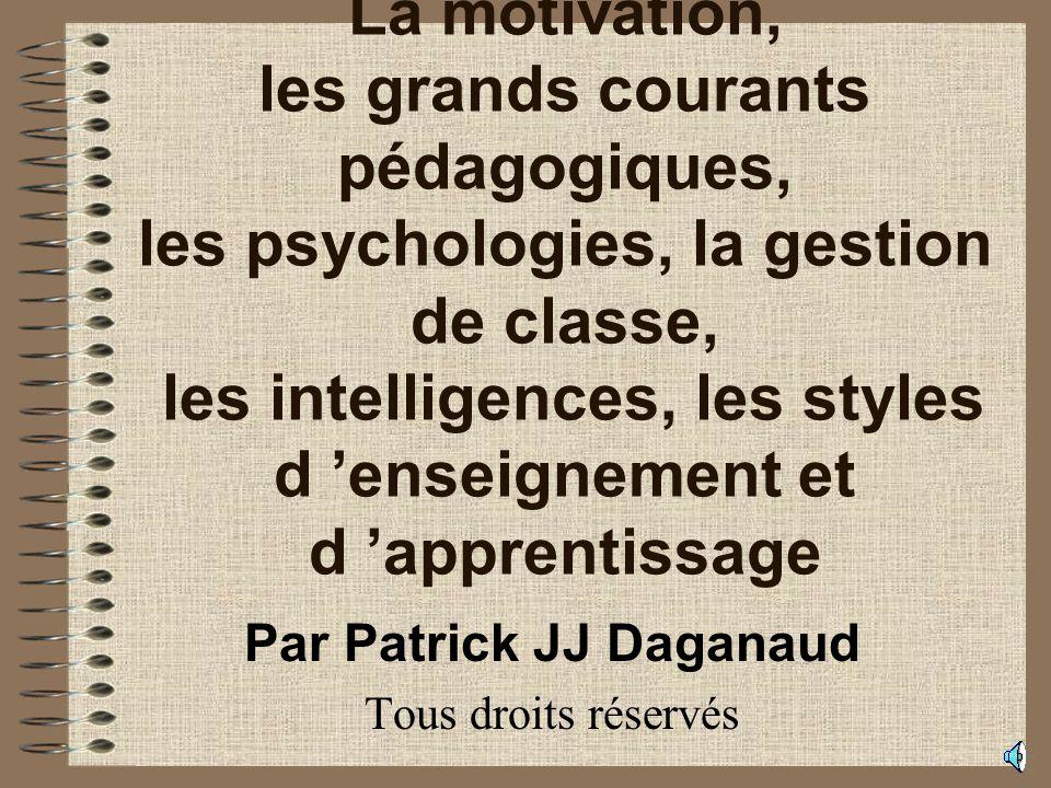 La motivation, les grands courants pédagogiques, les psychologies, la gestion de classe, les intelligences, les styles d enseignement et d apprentissage Par Patrick JJ Daganaud Tous droits réservés