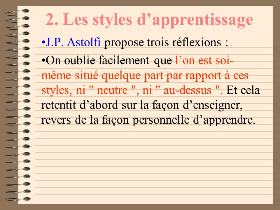 2. Les styles dapprentissage J.P. Astolfi propose trois réflexions : lidée que pouvoir dresser le