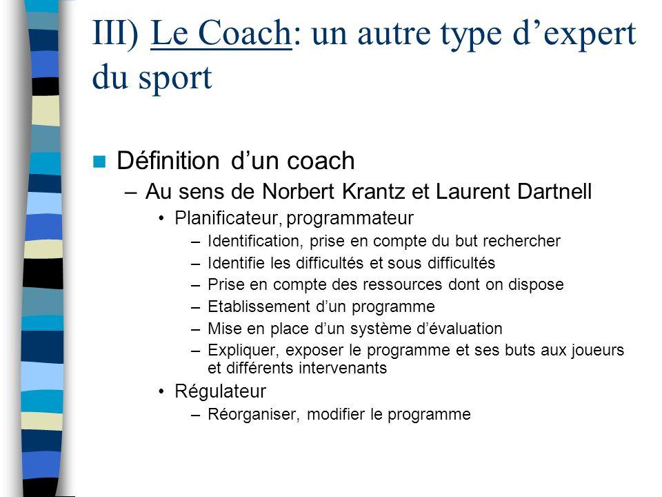 III) Le Coach: un autre type dexpert du sport Définition dun coach –Au sens de Norbert Krantz et Laurent Dartnell Planificateur, programmateur –Identi