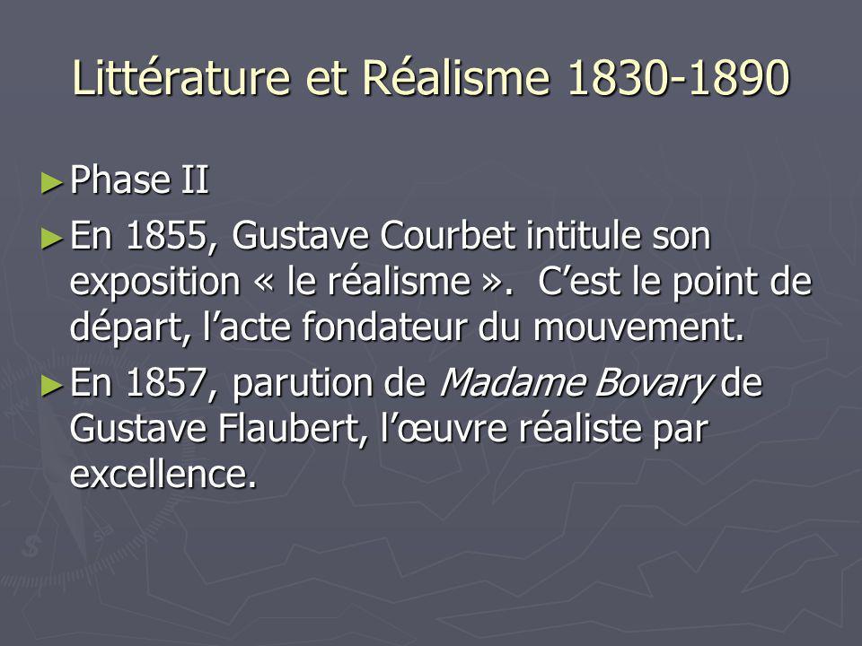 Littérature et Réalisme 1830-1890 Phase II Phase II En 1855, Gustave Courbet intitule son exposition « le réalisme ». Cest le point de départ, lacte f