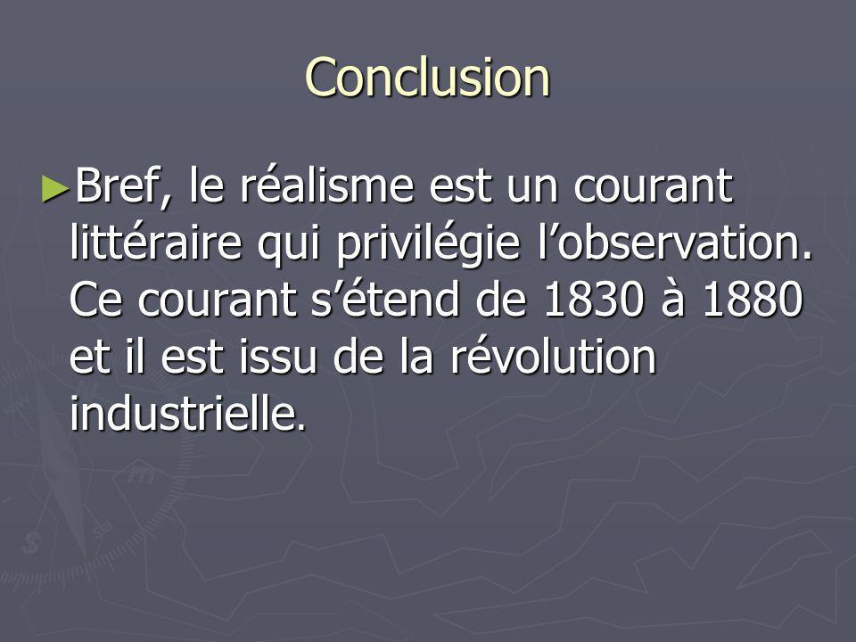 Conclusion Bref, le réalisme est un courant littéraire qui privilégie lobservation. Ce courant sétend de 1830 à 1880 et il est issu de la révolution i
