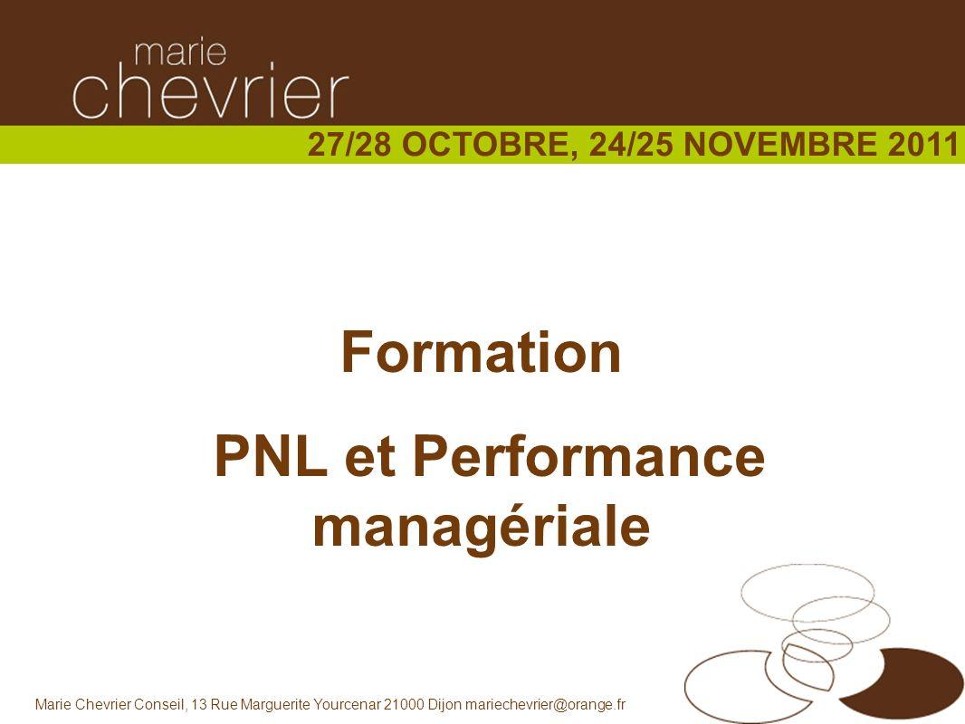 Marie Chevrier Conseil, 13 Rue Marguerite Yourcenar 21000 Dijon mariechevrier@orange.fr Formation PNL et Performance managériale 27/28 OCTOBRE, 24/25