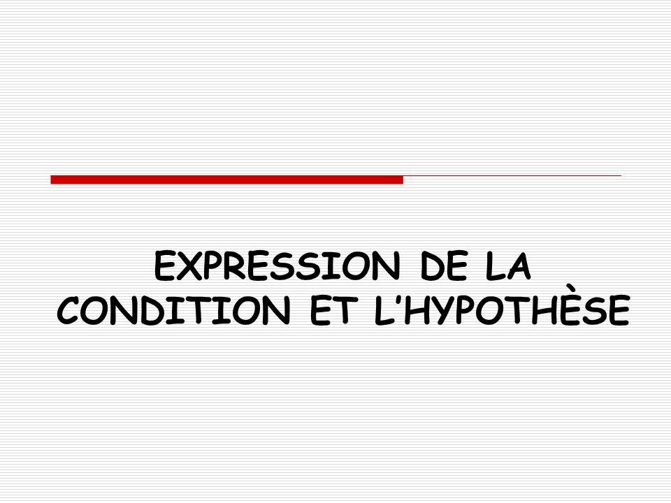 CONDITION ET HYPOTHÈSE LA CONDITION DEFINITION: La condition exprime quun fait ou un état est indispensable pour que en conséquence un autre fait ou état existe.