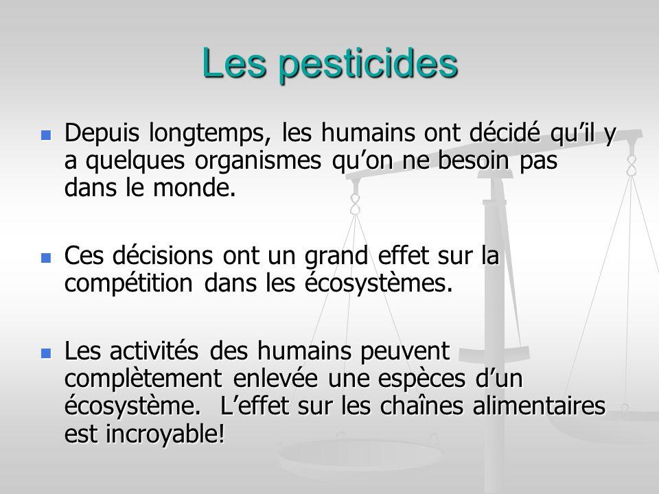 Les pesticides Depuis longtemps, les humains ont décidé quil y a quelques organismes quon ne besoin pas dans le monde. Depuis longtemps, les humains o