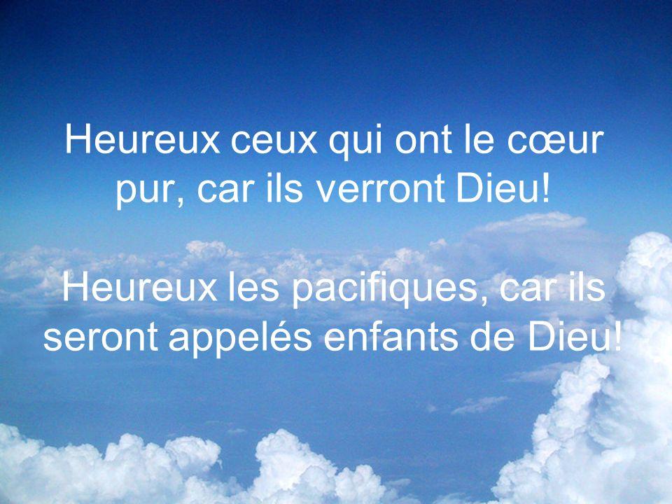 Heureux ceux qui ont le cœur pur, car ils verront Dieu! Heureux les pacifiques, car ils seront appelés enfants de Dieu!
