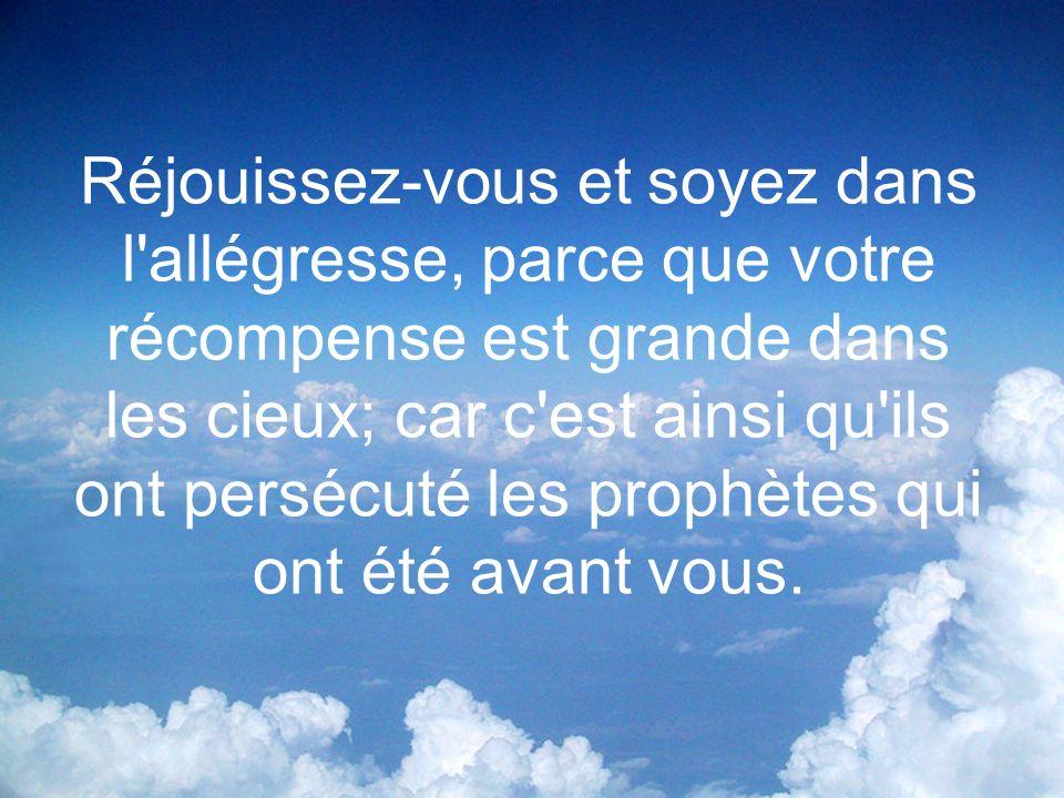 Réjouissez-vous et soyez dans l'allégresse, parce que votre récompense est grande dans les cieux; car c'est ainsi qu'ils ont persécuté les prophètes q