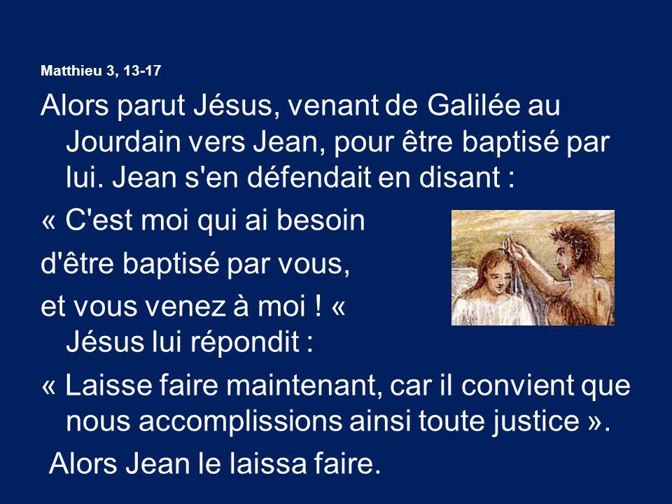 Matthieu 3, 13-17 Alors parut Jésus, venant de Galilée au Jourdain vers Jean, pour être baptisé par lui. Jean s'en défendait en disant : « C'est moi q