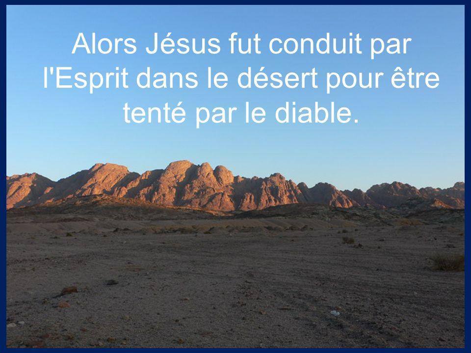 Alors Jésus fut conduit par l'Esprit dans le désert pour être tenté par le diable.