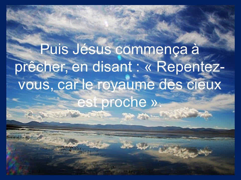 Puis Jésus commença à prêcher, en disant : « Repentez- vous, car le royaume des cieux est proche ».
